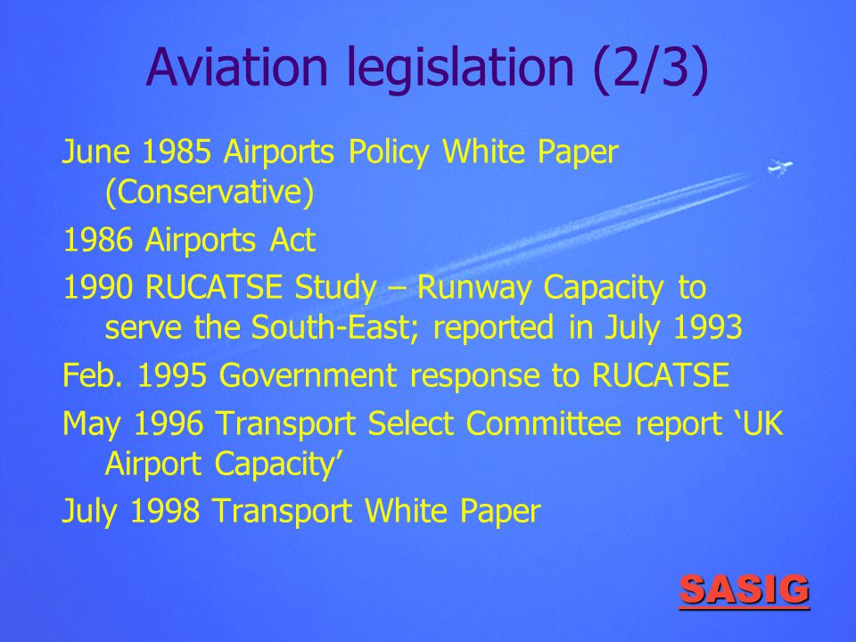 SASIG Aviation legislation (2/3) June 1985 Airports Policy White Paper (Conservative) 1986 Airports Act 1990 RUCATSE Study – Runway Capacity to serve the South-East; reported in July 1993 Feb.