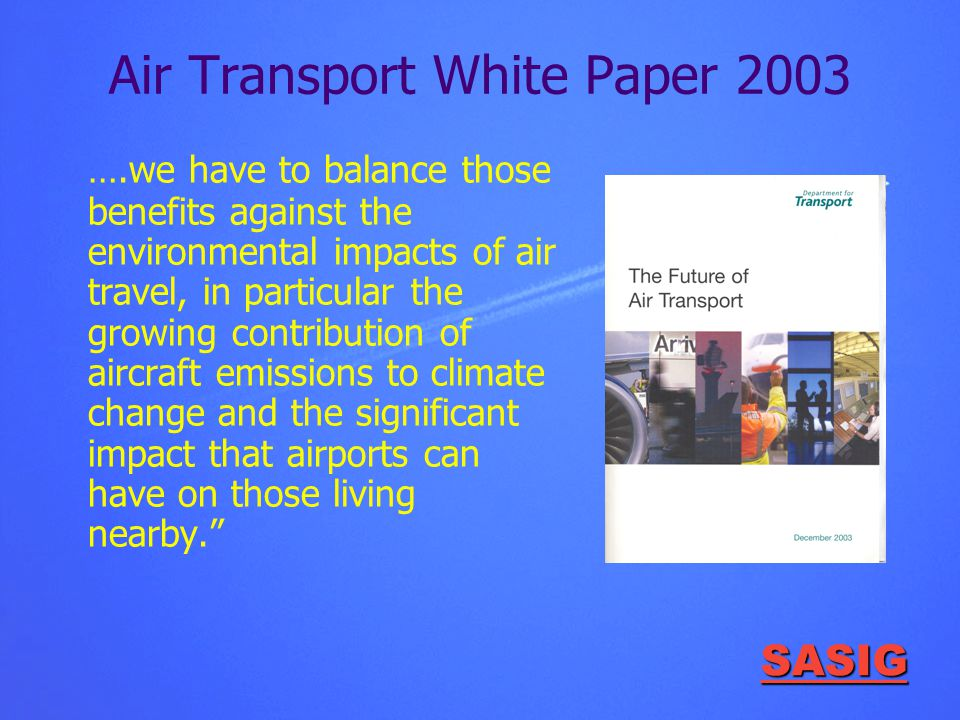 SASIG Air Transport White Paper 2003 ….we have to balance those benefits against the environmental impacts of air travel, in particular the growing contribution of aircraft emissions to climate change and the significant impact that airports can have on those living nearby.