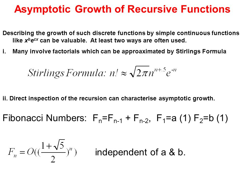 Asymptotic Growth of Recursive Functions Fibonacci Numbers: F n =F n-1 + F n-2, F 1 =a (1) F 2 =b (1) Describing the growth of such discrete functions by simple continuous functions like x b e cx can be valuable.