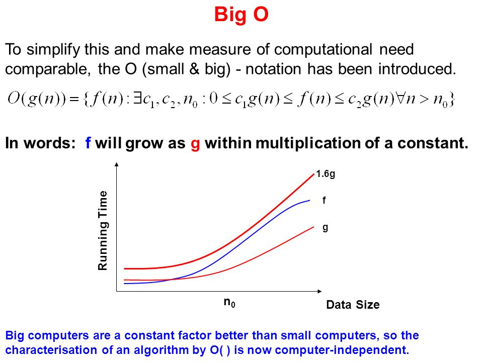 Big O To simplify this and make measure of computational need comparable, the O (small & big) - notation has been introduced.