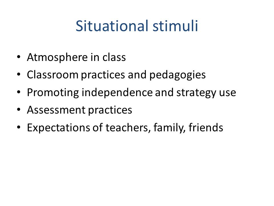 Situational stimuli Atmosphere in class Classroom practices and pedagogies Promoting independence and strategy use Assessment practices Expectations o