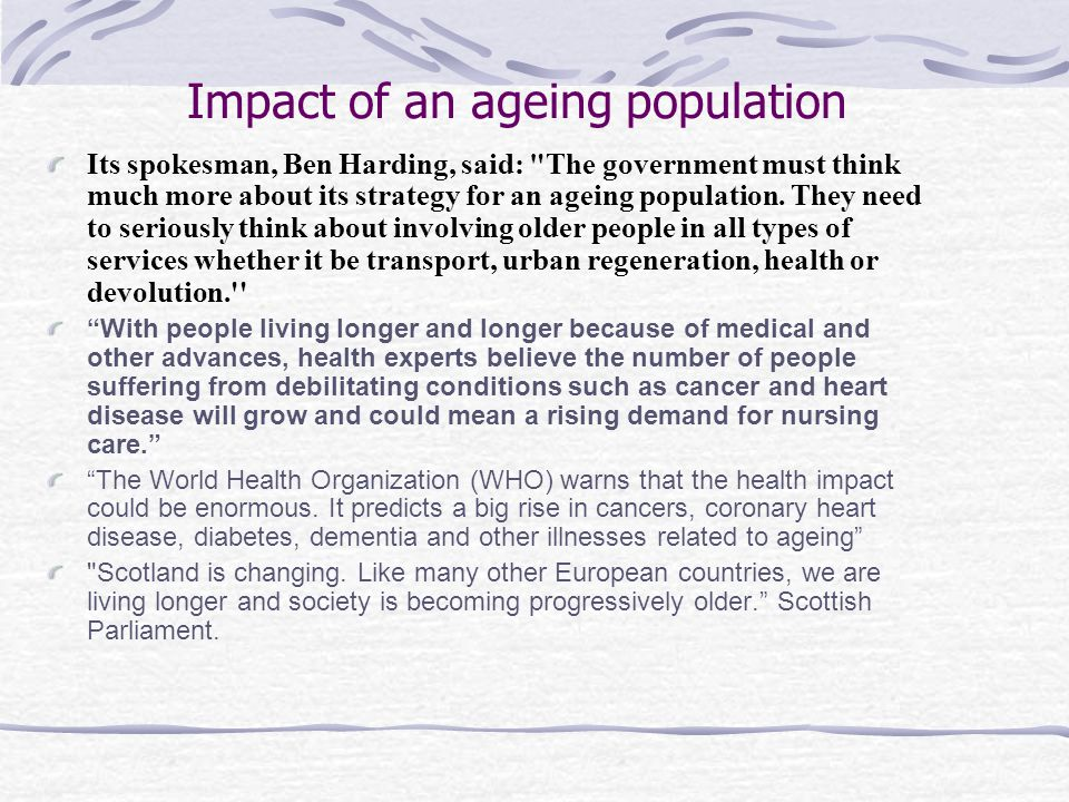 Reasons for an ageing population Declining fertility ratesIncreased life expectancy and declining death rates.