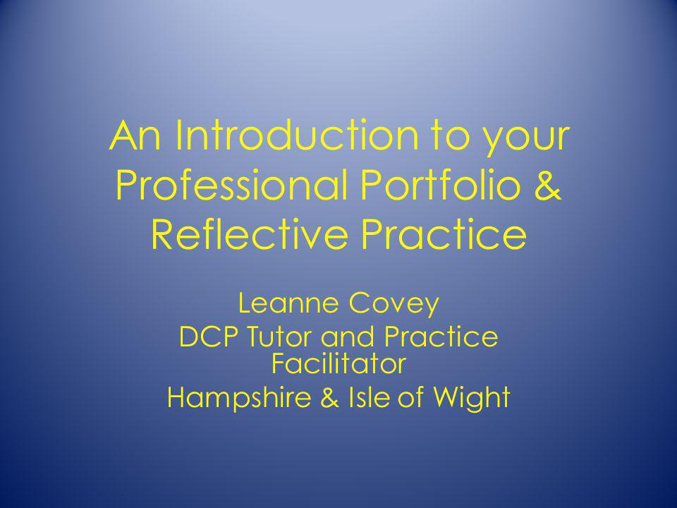An Introduction to your Professional Portfolio & Reflective Practice Leanne Covey DCP Tutor and Practice Facilitator Hampshire & Isle of Wight