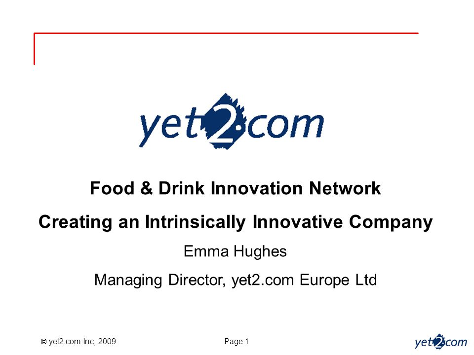  yet2.com Inc, 2009 Page 1 Food & Drink Innovation Network Creating an Intrinsically Innovative Company Emma Hughes Managing Director, yet2.com Europe Ltd