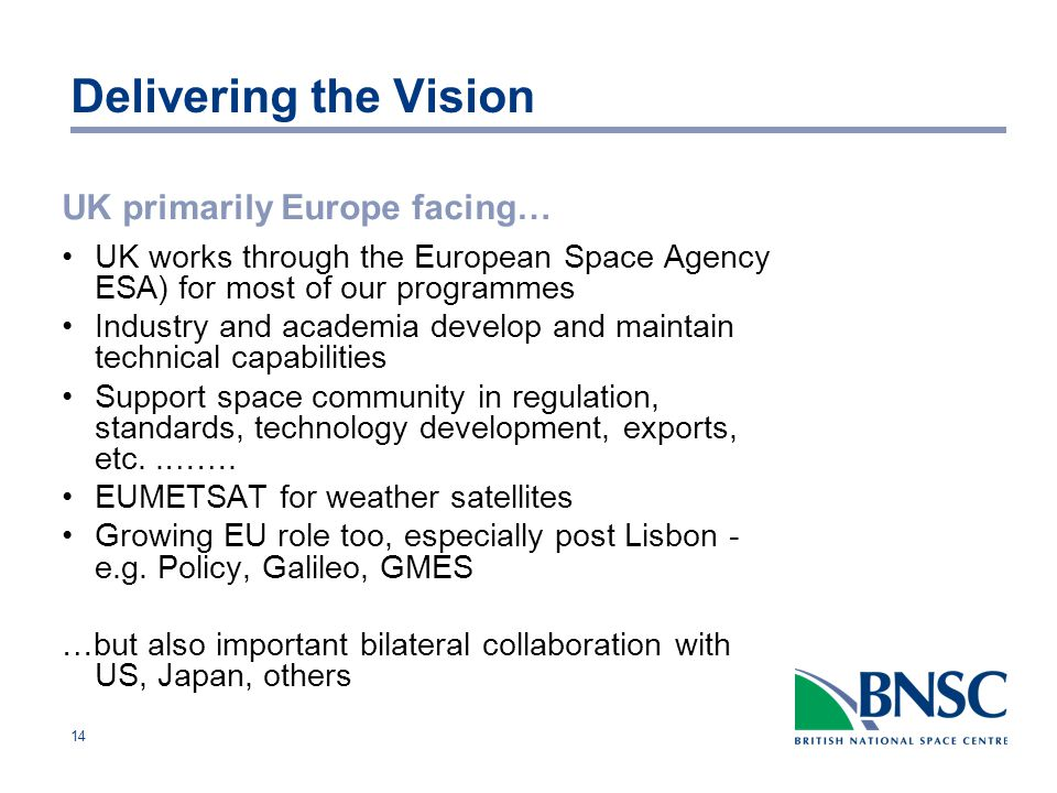 14 Delivering the Vision UK primarily Europe facing… UK works through the European Space Agency ESA) for most of our programmes Industry and academia develop and maintain technical capabilities Support space community in regulation, standards, technology development, exports, etc..…….