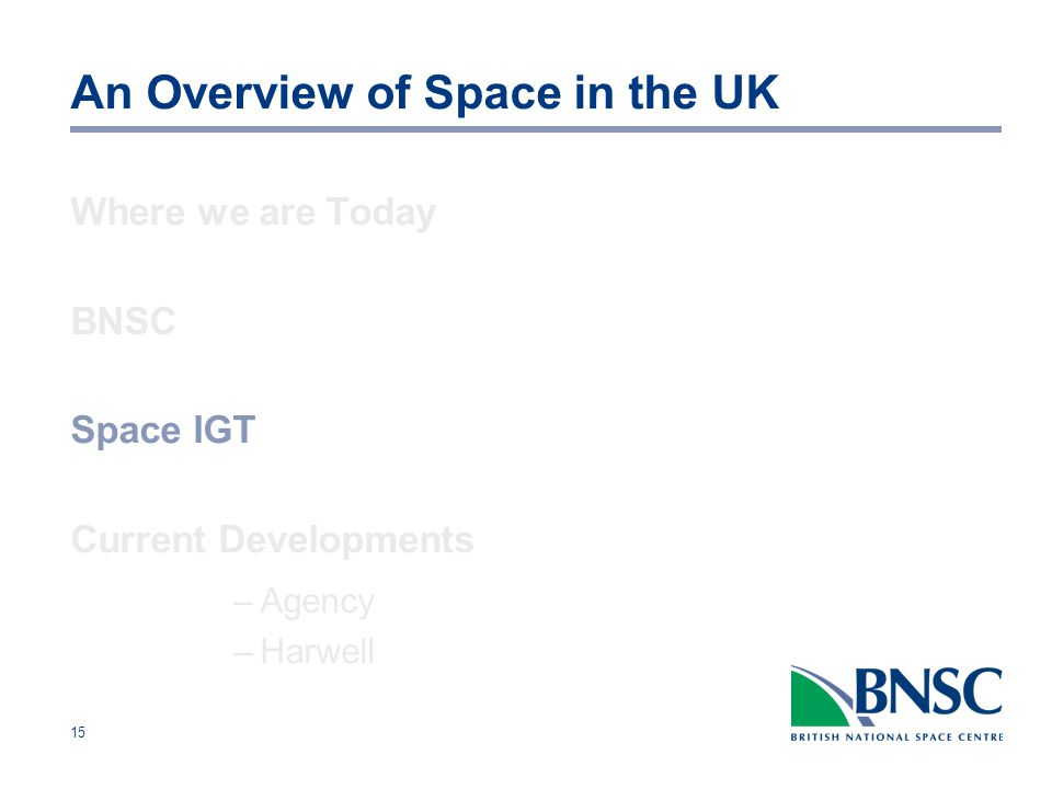 15 An Overview of Space in the UK Where we are Today BNSC Space IGT Current Developments –Agency –Harwell
