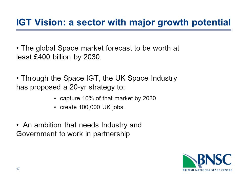17 IGT Vision: a sector with major growth potential The global Space market forecast to be worth at least £400 billion by 2030.