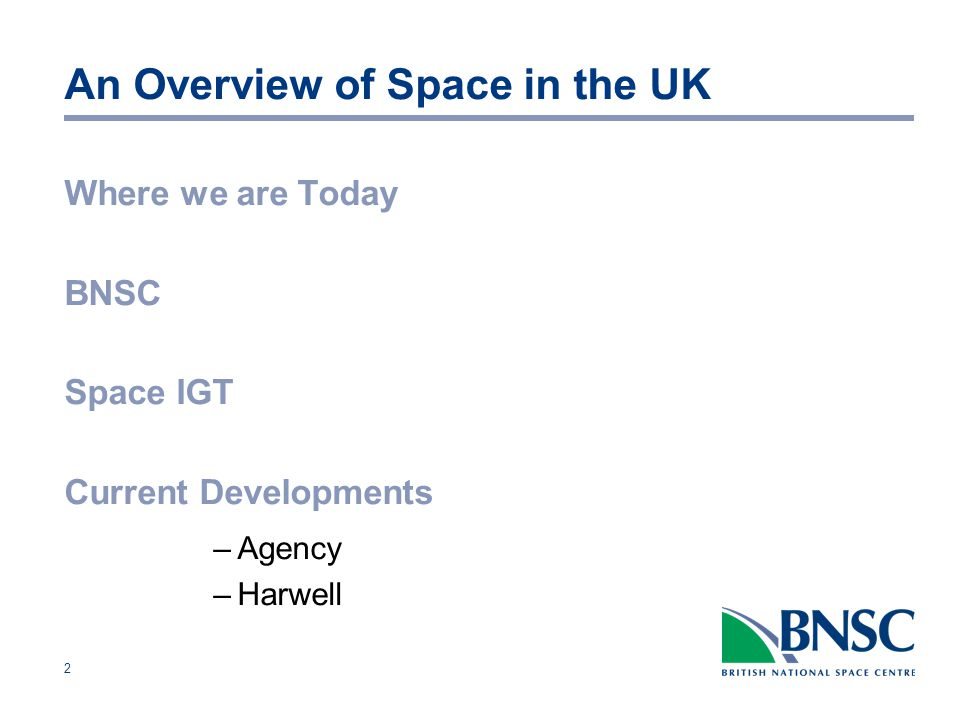 2 An Overview of Space in the UK Where we are Today BNSC Space IGT Current Developments –Agency –Harwell