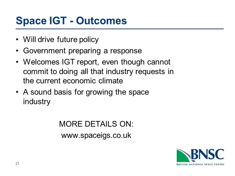 21 Space IGT - Outcomes Will drive future policy Government preparing a response Welcomes IGT report, even though cannot commit to doing all that industry requests in the current economic climate A sound basis for growing the space industry MORE DETAILS ON:
