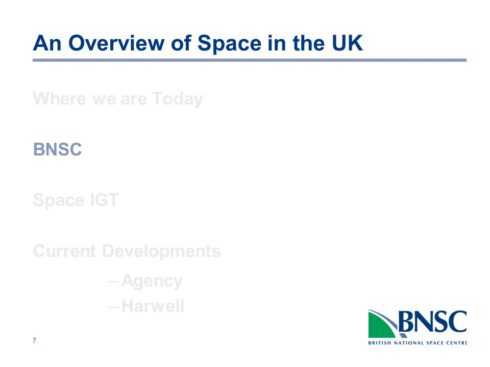 8 BNSC Set up in 1985 - Purpose: co-ordinate space activity in the UK develop UK space policy support the UK space industry represent the UK international space programmes Reports to Minister for Science and Innovation Dept.