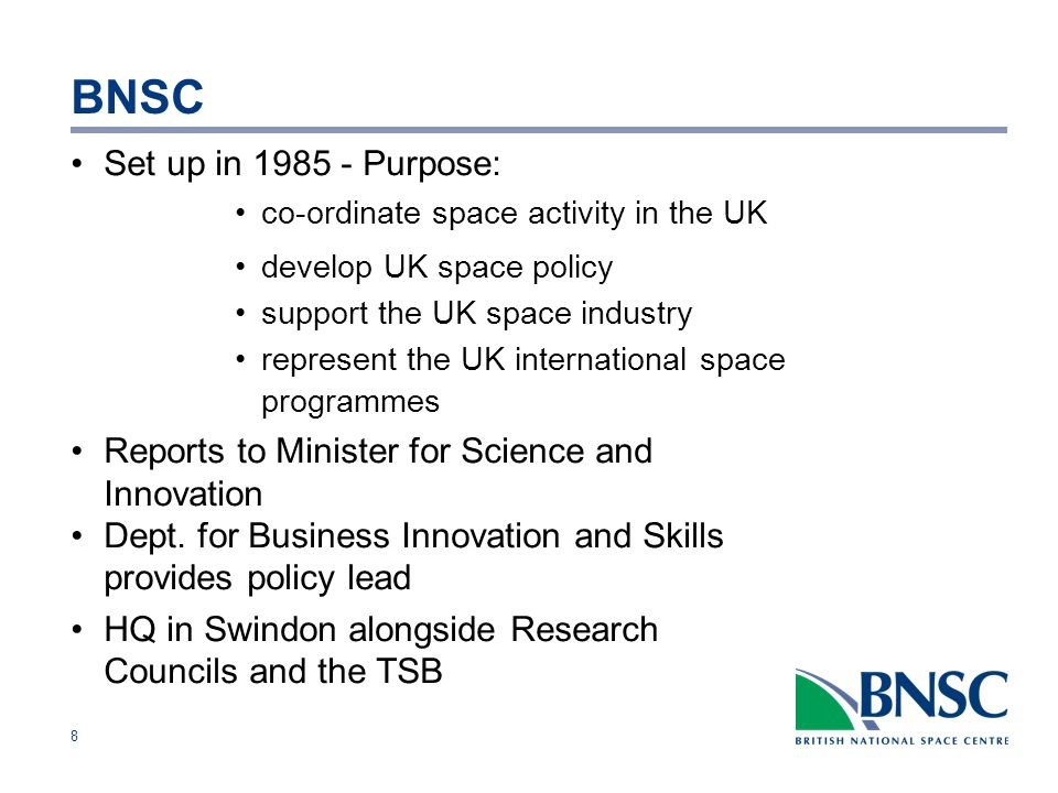 8 BNSC Set up in Purpose: co-ordinate space activity in the UK develop UK space policy support the UK space industry represent the UK international space programmes Reports to Minister for Science and Innovation Dept.