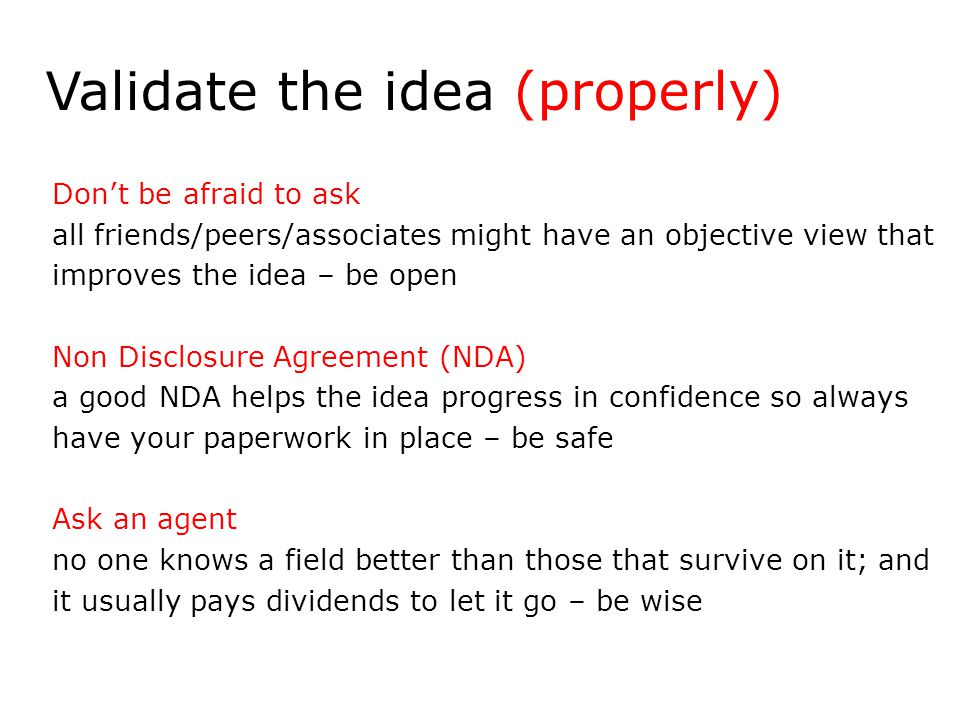 Don't be afraid to ask all friends/peers/associates might have an objective view that improves the idea – be open Non Disclosure Agreement (NDA) a good NDA helps the idea progress in confidence so always have your paperwork in place – be safe Ask an agent no one knows a field better than those that survive on it; and it usually pays dividends to let it go – be wise Validate the idea (properly)