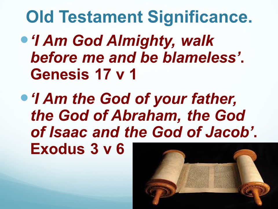 Old Testament Significance. 'I Am God Almighty, walk before me and be blameless'. Genesis 17 v 1 'I Am the God of your father, the God of Abraham, the