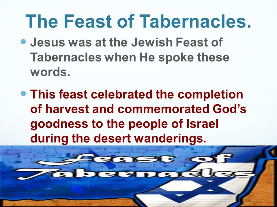 The Feast of Tabernacles. Jesus was at the Jewish Feast of Tabernacles when He spoke these words. This feast celebrated the completion of harvest and