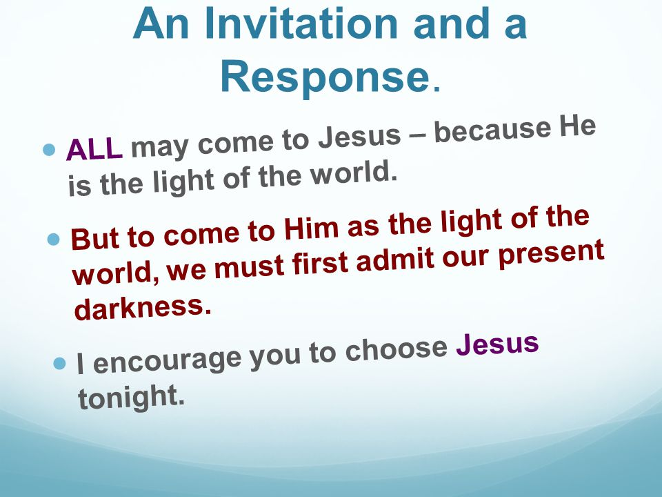 An Invitation and a Response. ALL may come to Jesus – because He is the light of the world.