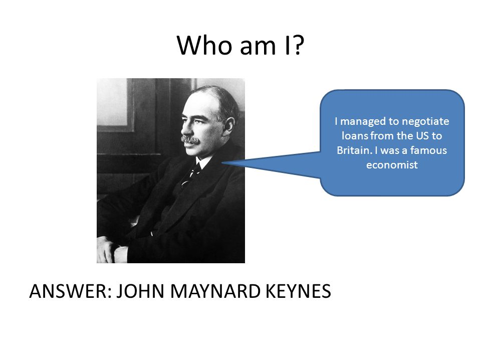 Who am I. ANSWER: JOHN MAYNARD KEYNES I managed to negotiate loans from the US to Britain.