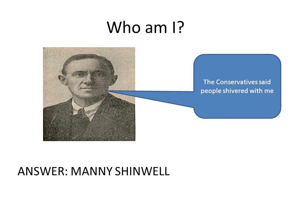 Who am I ANSWER: MANNY SHINWELL The Conservatives said people shivered with me