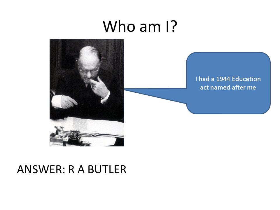 Who am I ANSWER: R A BUTLER I had a 1944 Education act named after me