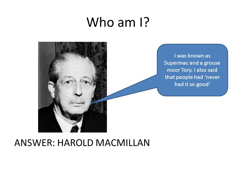 Who am I. ANSWER: HAROLD MACMILLAN I was known as Supermac and a grouse moor Tory.