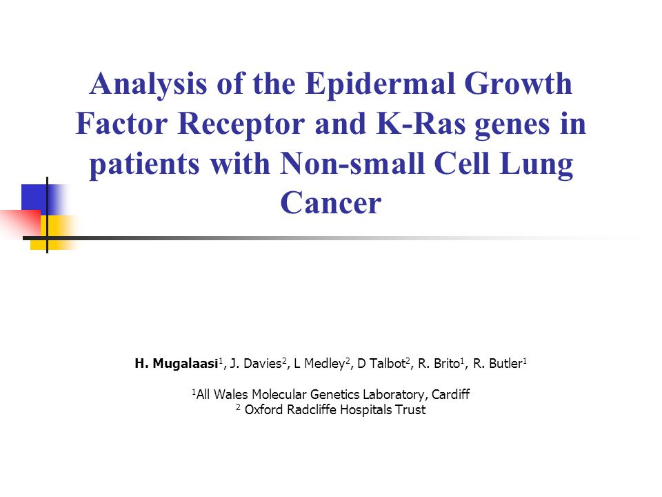 Analysis of the Epidermal Growth Factor Receptor and K-Ras genes in patients with Non-small Cell Lung Cancer H. Mugalaasi 1, J. Davies 2, L Medley 2,