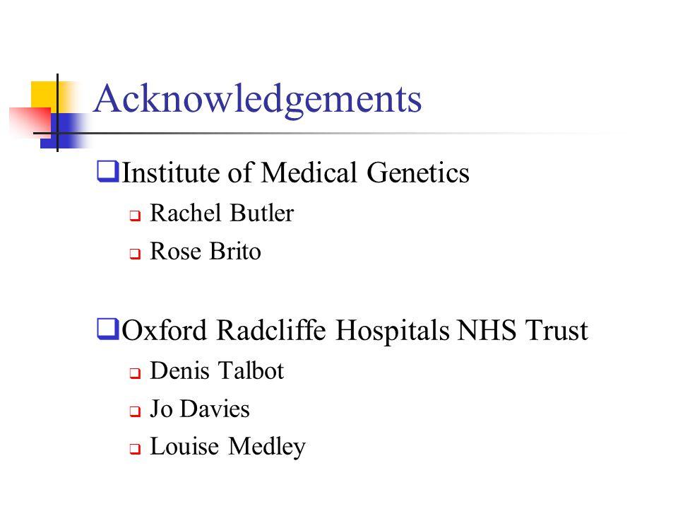 Acknowledgements  Institute of Medical Genetics  Rachel Butler  Rose Brito  Oxford Radcliffe Hospitals NHS Trust  Denis Talbot  Jo Davies  Loui