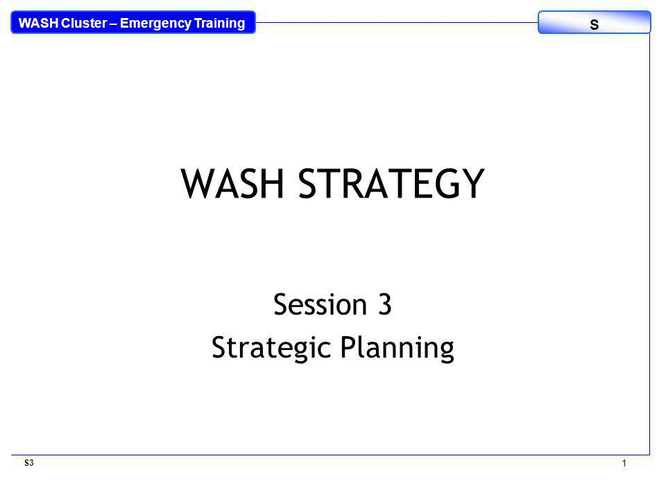 WASH Cluster – Emergency Training S WASH STRATEGY Session 3 Strategic Planning S3 1