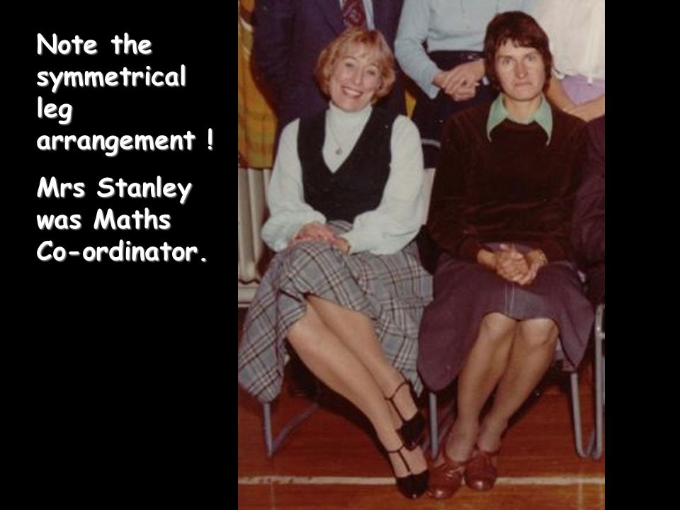 Note the symmetrical leg arrangement ! Mrs Stanley was Maths Co-ordinator.