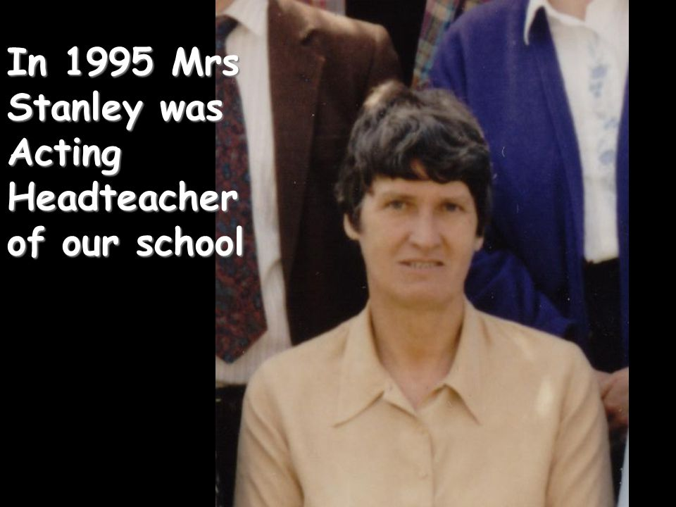 In 1995 Mrs Stanley was Acting Headteacher of our school