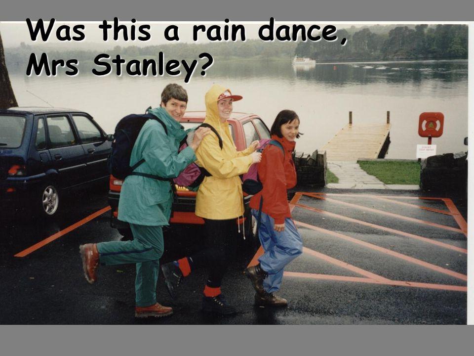 Was this a rain dance, Mrs Stanley?