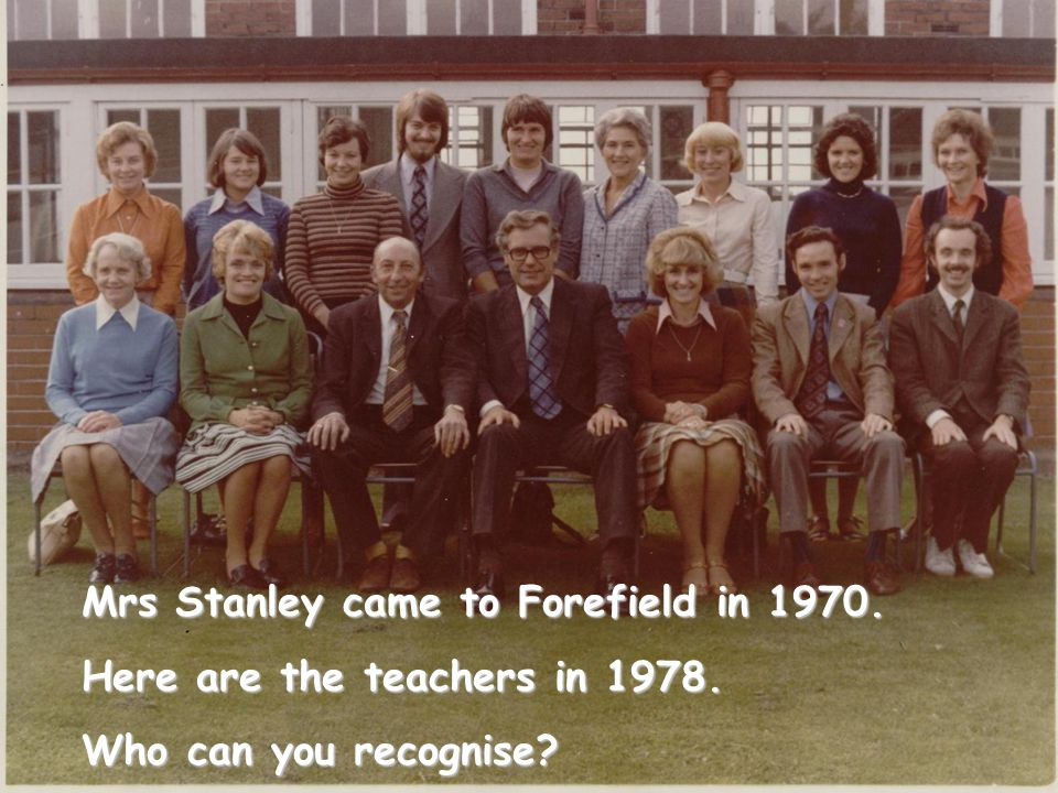 Mrs Stanley came to Forefield in 1970. Here are the teachers in 1978. Who can you recognise