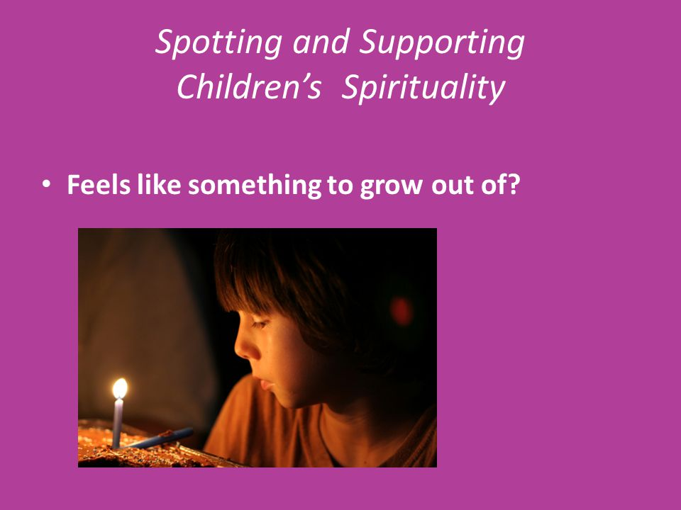 Spotting and Supporting Children's Spirituality Feels like something to grow out of