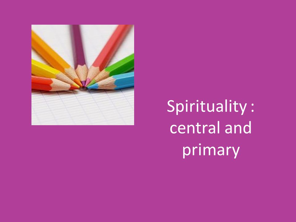 Spirituality : central and primary