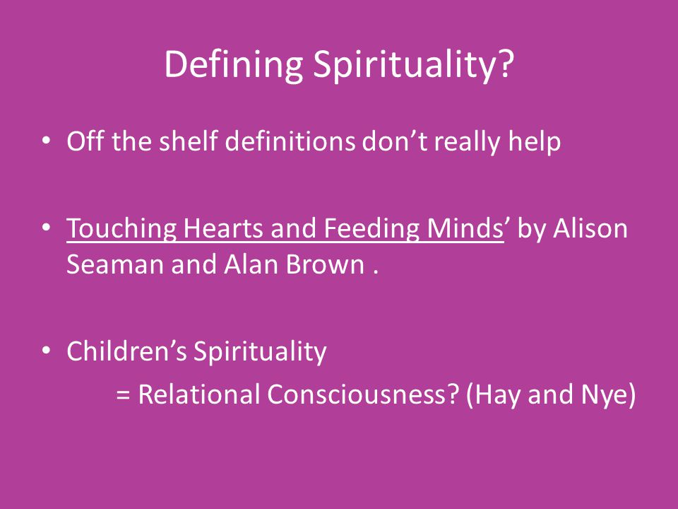 Defining Spirituality? Off the shelf definitions don't really help Touching Hearts and Feeding Minds' by Alison Seaman and Alan Brown. Children's Spir