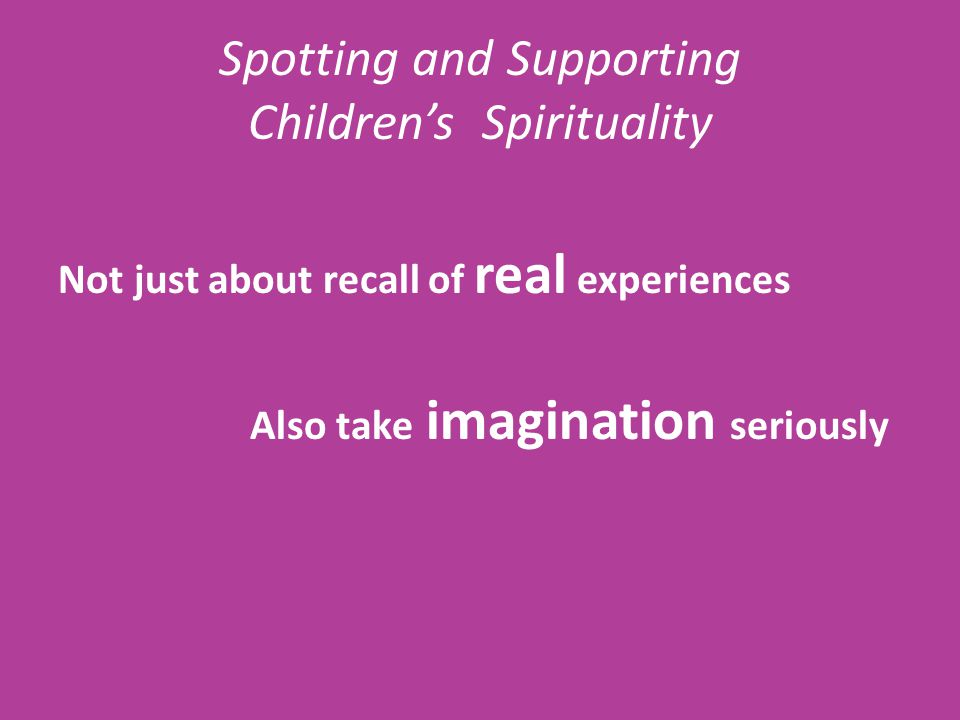Spotting and Supporting Children's Spirituality Not just about recall of real experiences Also take imagination seriously