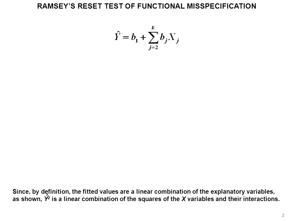 RAMSEY'S RESET TEST OF FUNCTIONAL MISSPECIFICATION 2 Since, by definition, the fitted values are a linear combination of the explanatory variables, as shown, Y 2 is a linear combination of the squares of the X variables and their interactions.