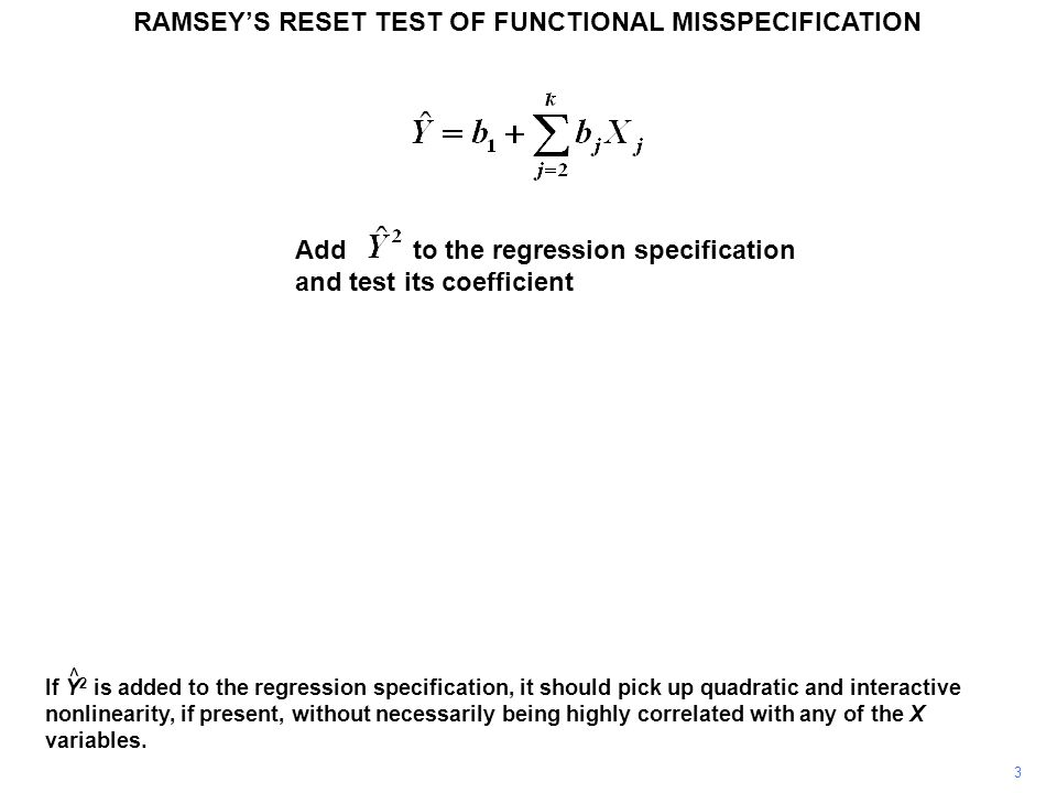Add to the regression specification and test its coefficient RAMSEY'S RESET TEST OF FUNCTIONAL MISSPECIFICATION 3 If Y 2 is added to the regression specification, it should pick up quadratic and interactive nonlinearity, if present, without necessarily being highly correlated with any of the X variables.