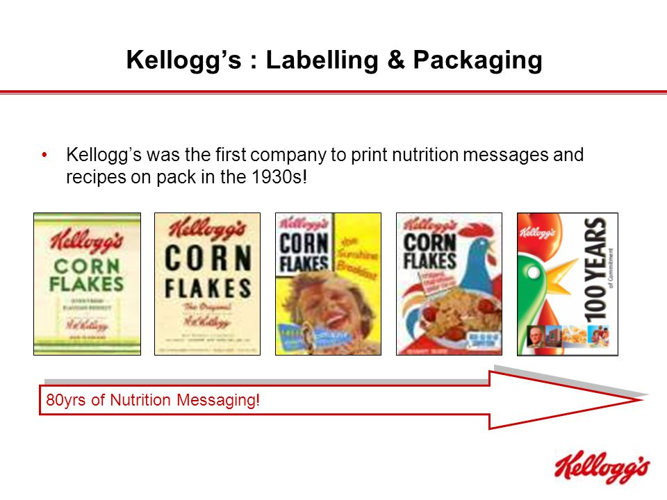 Kellogg's : Labelling & Packaging Kellogg's was the first company to print nutrition messages and recipes on pack in the 1930s.