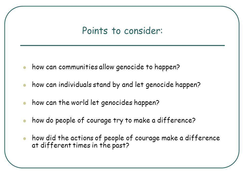 Points to consider: how can communities allow genocide to happen? how can individuals stand by and let genocide happen? how can the world let genocide
