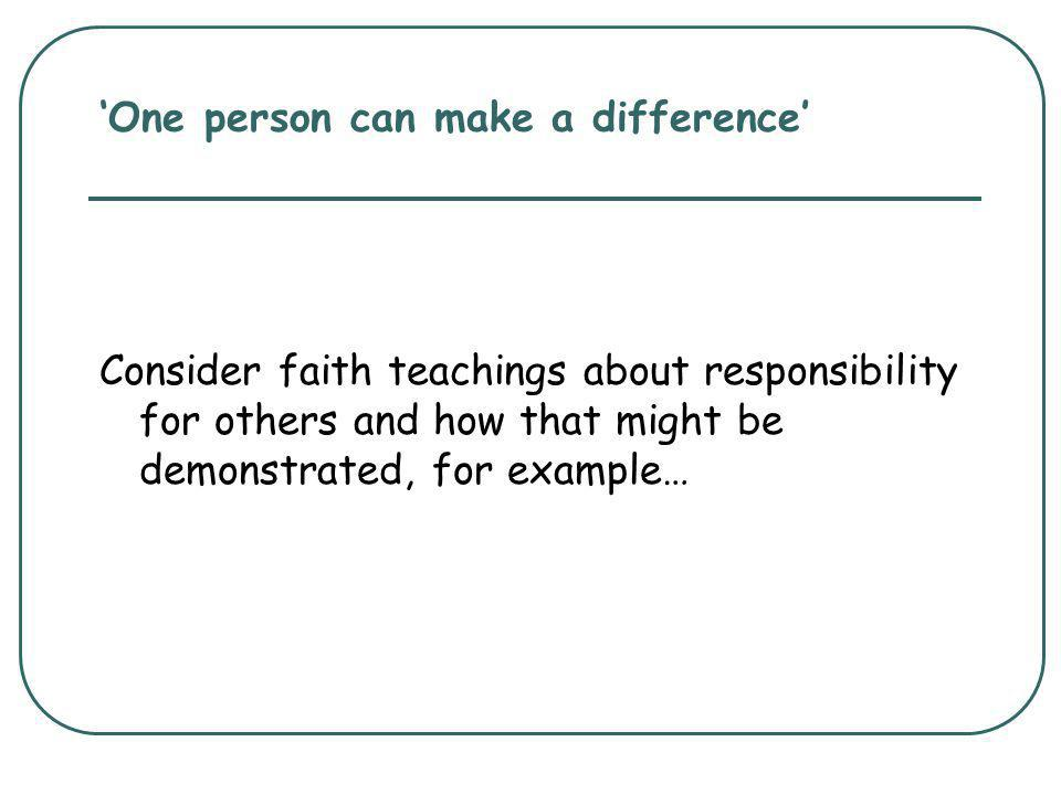 'One person can make a difference' Consider faith teachings about responsibility for others and how that might be demonstrated, for example…