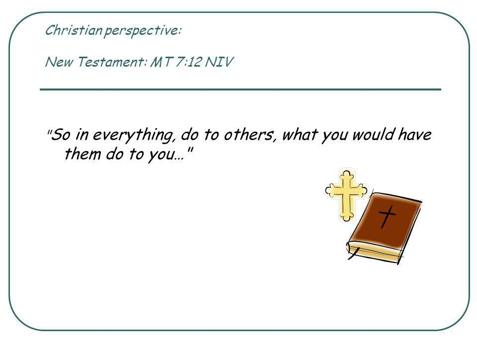Christian perspective: New Testament: MT 7:12 NIV So in everything, do to others, what you would have them do to you…