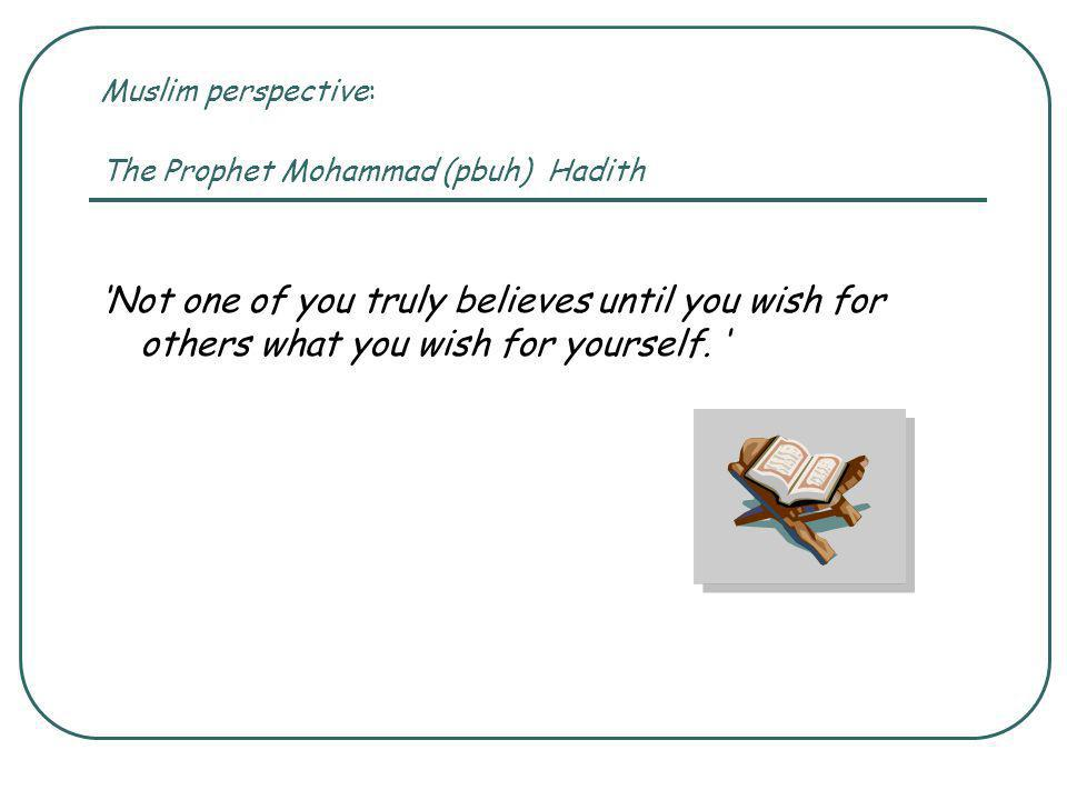 Muslim perspective: The Prophet Mohammad (pbuh) Hadith 'Not one of you truly believes until you wish for others what you wish for yourself.