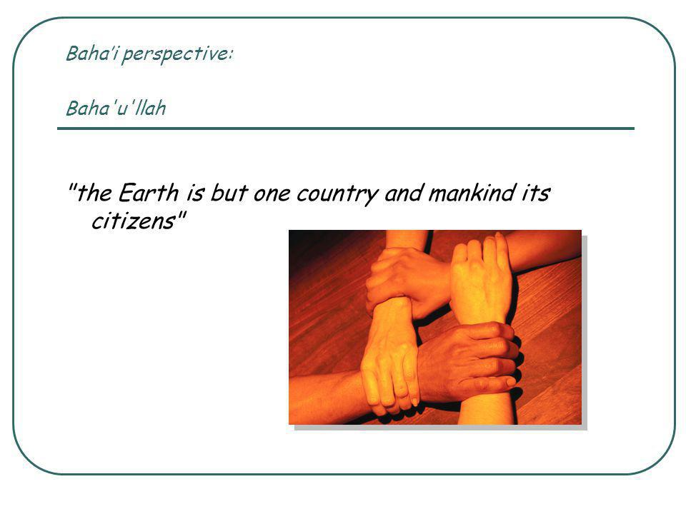 Baha'i perspective: Baha u llah the Earth is but one country and mankind its citizens
