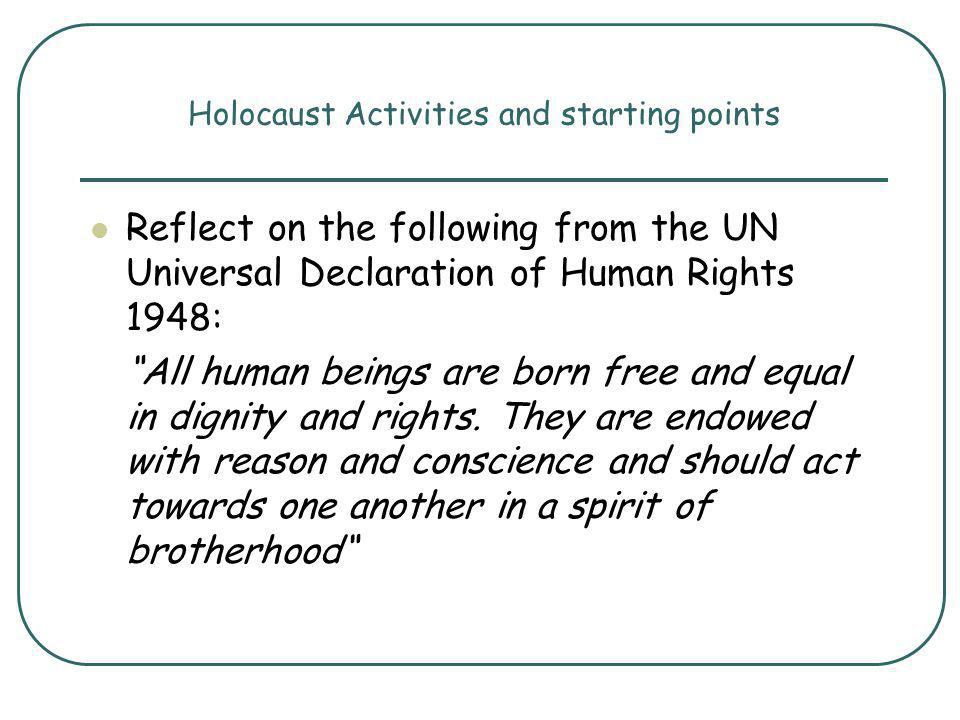 Holocaust Activities and starting points Reflect on the following from the UN Universal Declaration of Human Rights 1948: All human beings are born free and equal in dignity and rights.