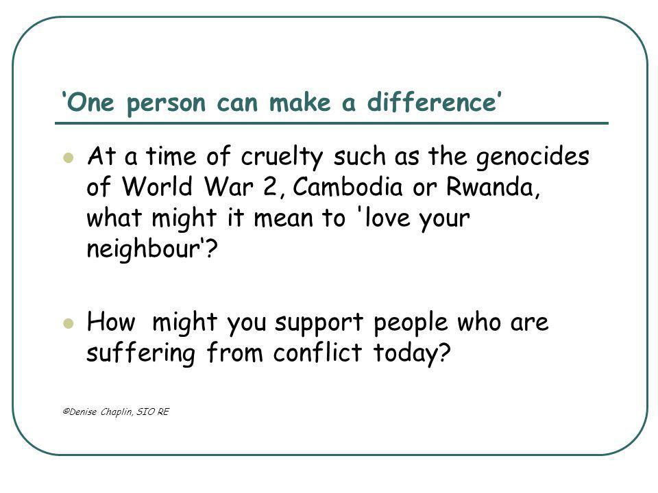 'One person can make a difference' At a time of cruelty such as the genocides of World War 2, Cambodia or Rwanda, what might it mean to love your neighbour'.
