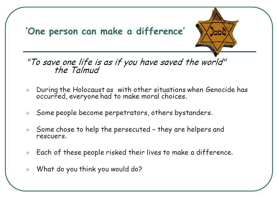 'One person can make a difference' To save one life is as if you have saved the world the Talmud During the Holocaust as with other situations when Genocide has occurred, everyone had to make moral choices.