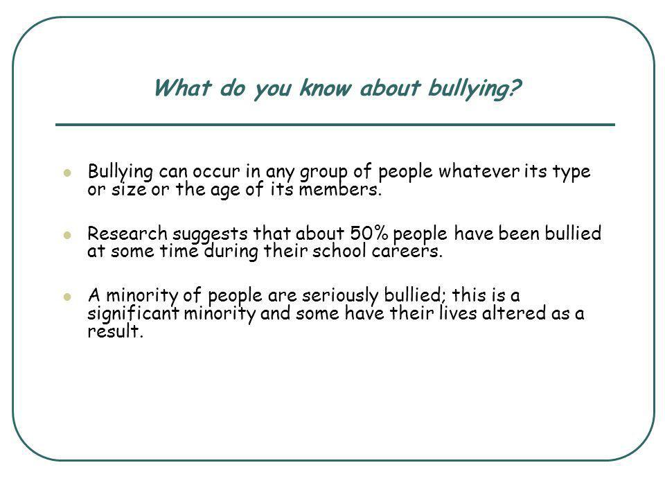 What do you know about bullying? Bullying can occur in any group of people whatever its type or size or the age of its members. Research suggests that