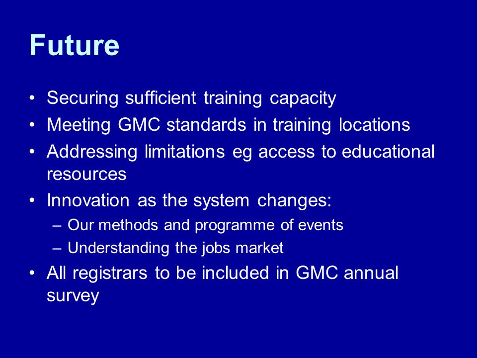 Future Securing sufficient training capacity Meeting GMC standards in training locations Addressing limitations eg access to educational resources Innovation as the system changes: –Our methods and programme of events –Understanding the jobs market All registrars to be included in GMC annual survey