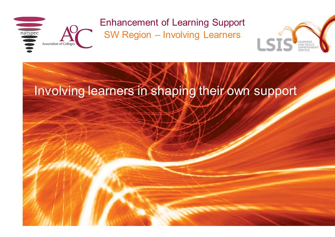 SW Regional event – Involving Learners Enhancement of Learning Support Background to project South West Region: Weston College and National Star College working with learner advisory panel Aiming to establish a sustained community of practice to continuously enhance learning support across the region and to be leaders in effective practice in involving learners to identify and direct their own support  15 November - Regional event 1 – share effective practice and identify a range of resources and approaches to be trialled  November to February – trial range of resources and approaches  17 February - Regional event 2 – share findings and determine most effective resources and approaches to put forward for outcomes of project  Ongoing – network to develop a sustained community of practice taking forward outcomes from full project