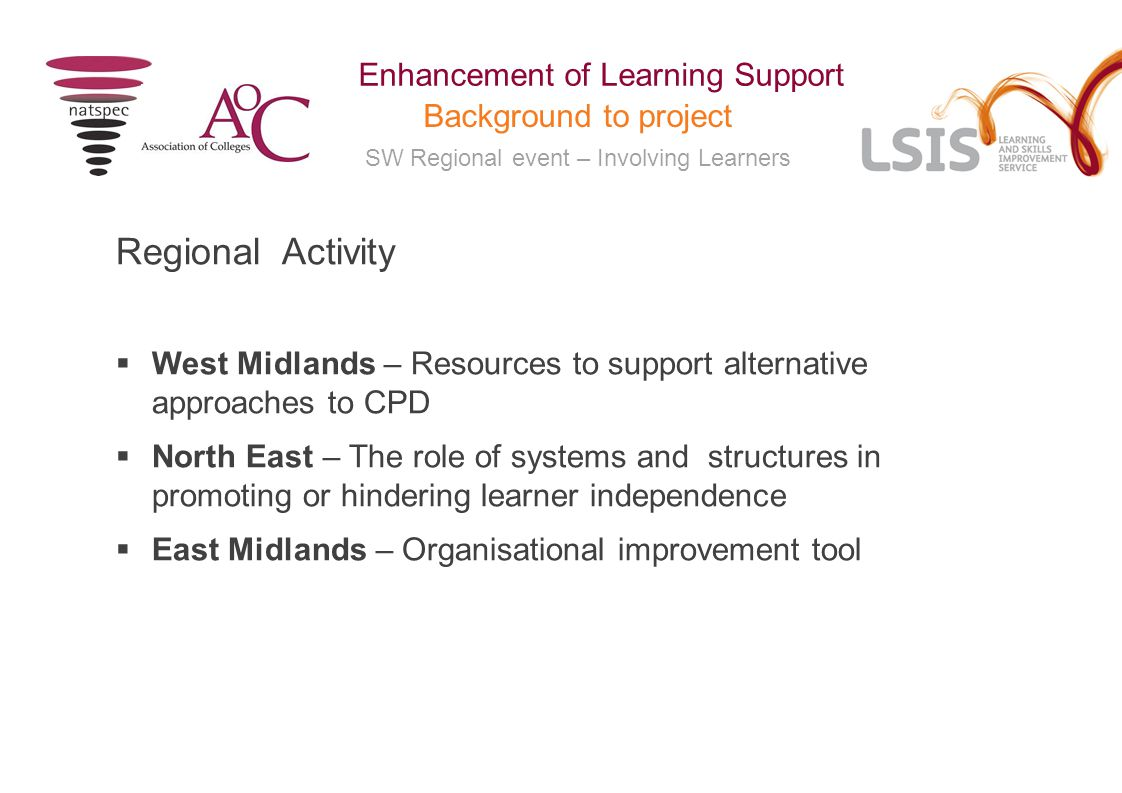 SW Regional event – Involving Learners Enhancement of Learning Support Background to project Regional Activity  West Midlands – Resources to support alternative approaches to CPD  North East – The role of systems and structures in promoting or hindering learner independence  East Midlands – Organisational improvement tool