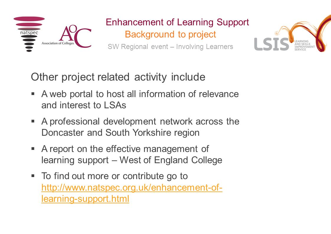 SW Regional event – Involving Learners Enhancement of Learning Support Background to project Other project related activity include  A web portal to host all information of relevance and interest to LSAs  A professional development network across the Doncaster and South Yorkshire region  A report on the effective management of learning support – West of England College  To find out more or contribute go to http://www.natspec.org.uk/enhancement-of- learning-support.html http://www.natspec.org.uk/enhancement-of- learning-support.html